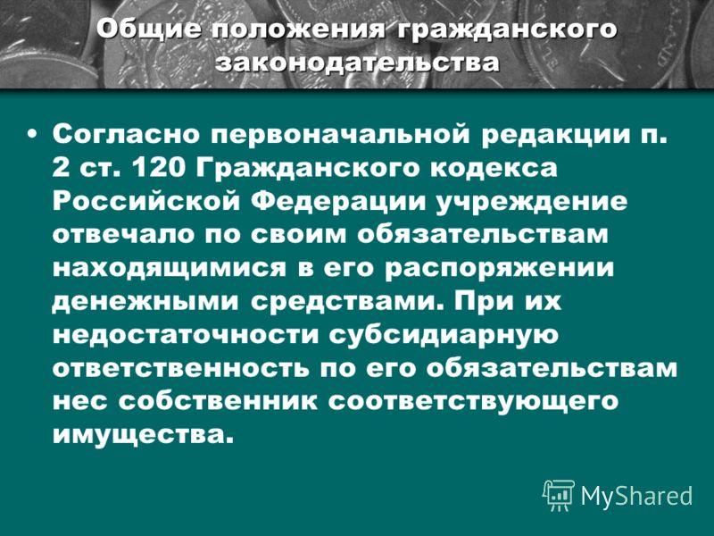Общие положения гражданского законодательства Согласно первоначальной редакции п. 2 ст. 120 Гражданского кодекса Российской Федерации учреждение отвечало по своим обязательствам находящимися в его распоряжении денежными средствами. При их недостаточн
