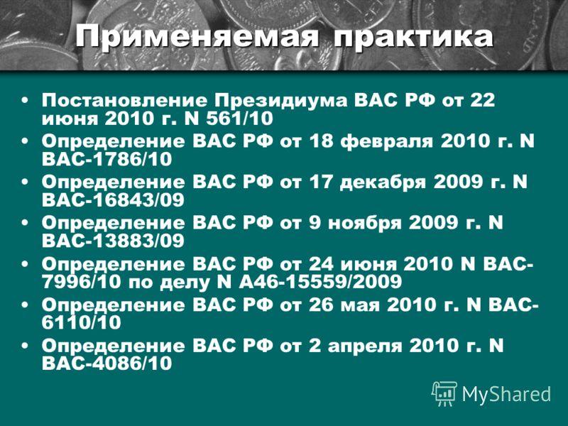 Применяемая практика Постановление Президиума ВАС РФ от 22 июня 2010 г. N 561/10 Определение ВАС РФ от 18 февраля 2010 г. N ВАС-1786/10 Определение ВАС РФ от 17 декабря 2009 г. N ВАС-16843/09 Определение ВАС РФ от 9 ноября 2009 г. N ВАС-13883/09 Опре