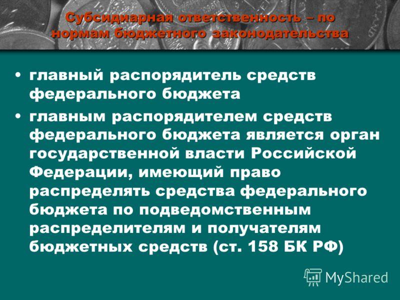 Субсидиарная ответственность – по нормам бюджетного законодательства главный распорядитель средств федерального бюджета главным распорядителем средств федерального бюджета является орган государственной власти Российской Федерации, имеющий право расп