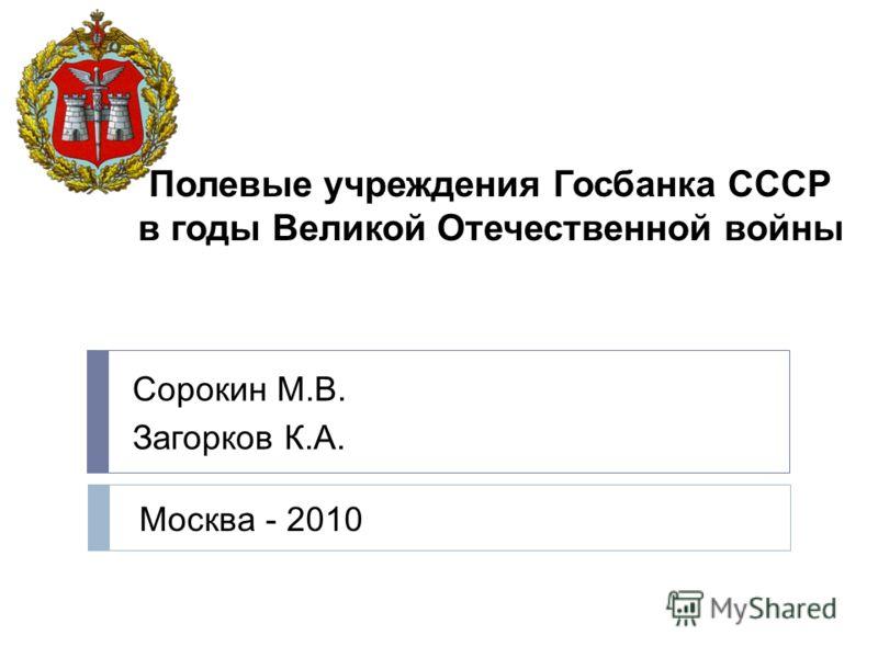 Полевые учреждения Госбанка СССР в годы Великой Отечественной войны Сорокин М.В. Загорков К.А. Москва - 2010