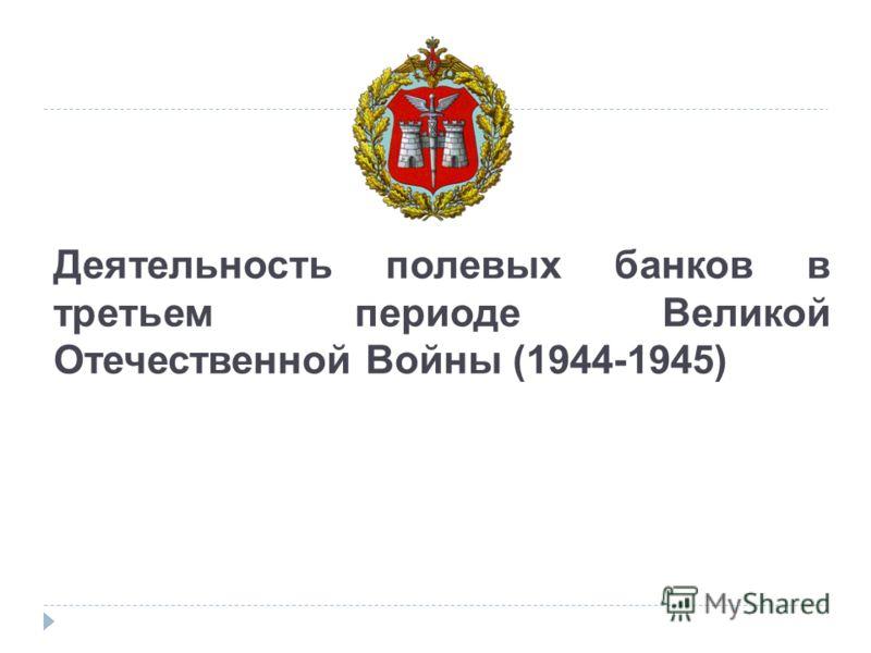 Деятельность полевых банков в третьем периоде Великой Отечественной Войны (1944-1945)