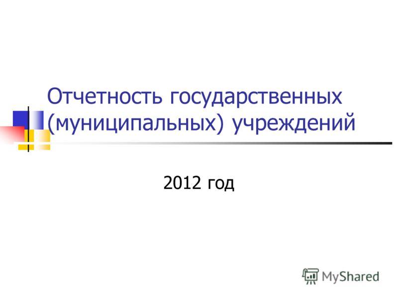 Отчетность государственных (муниципальных) учреждений 2012 год