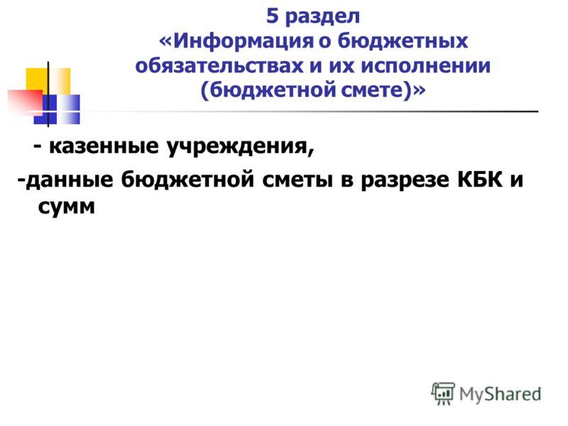 5 раздел «Информация о бюджетных обязательствах и их исполнении (бюджетной смете)» - казенные учреждения, -данные бюджетной сметы в разрезе КБК и сумм