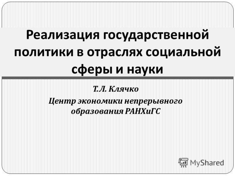 Т. Л. Клячко Центр экономики непрерывного образования РАНХиГС Реализация государственной политики в отраслях социальной сферы и науки