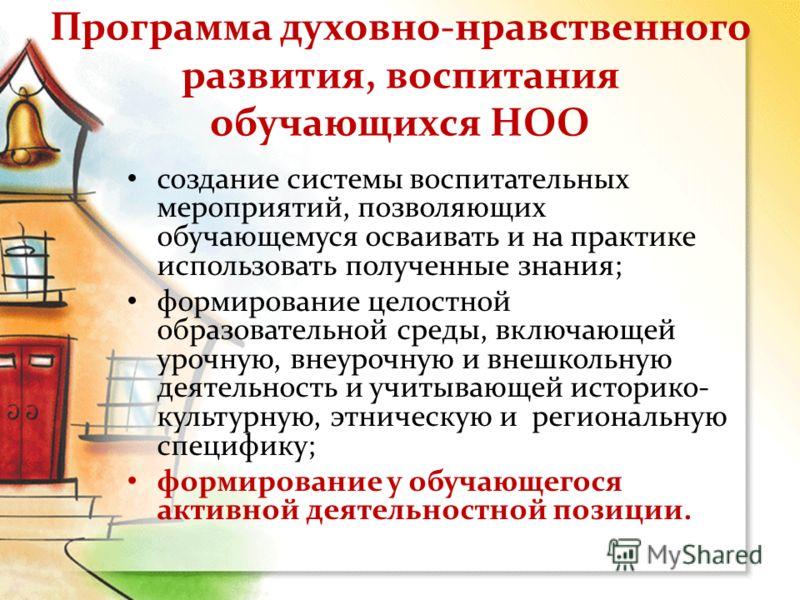 Программа духовно-нравственного развития, воспитания обучающихся НОО создание системы воспитательных мероприятий, позволяющих обучающемуся осваивать и на практике использовать полученные знания; формирование целостной образовательной среды, включающе