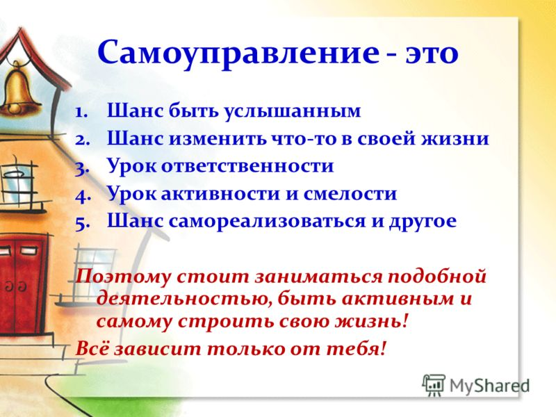Самоуправление - это 1.Шанс быть услышанным 2.Шанс изменить что-то в своей жизни 3.Урок ответственности 4.Урок активности и смелости 5.Шанс самореализоваться и другое Поэтому стоит заниматься подобной деятельностью, быть активным и самому строить сво