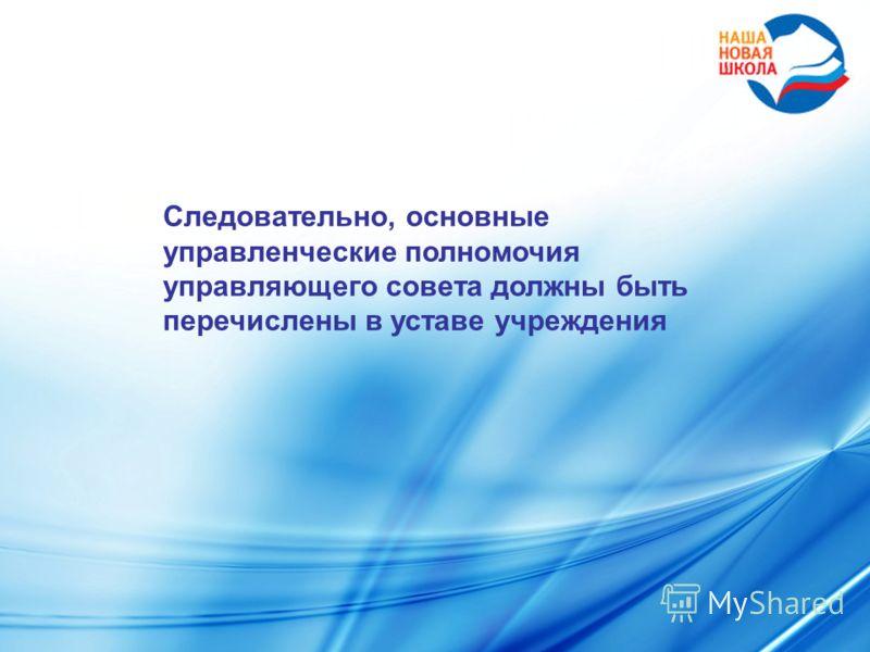 Следовательно, основные управленческие полномочия управляющего совета должны быть перечислены в уставе учреждения