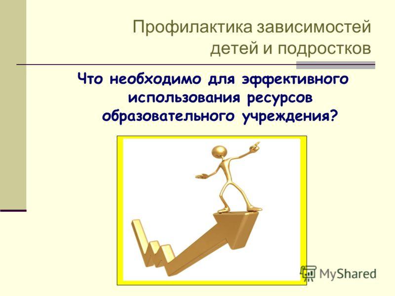 Профилактика зависимостей детей и подростков Что необходимо для эффективного использования ресурсов образовательного учреждения?