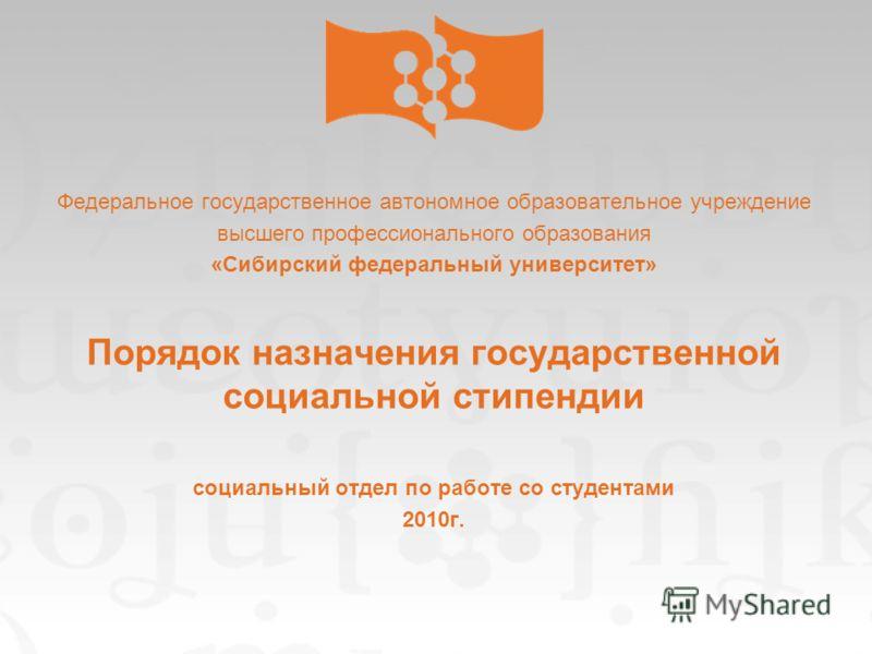 Федеральное государственное автономное образовательное учреждение высшего профессионального образования «Сибирский федеральный университет» Порядок назначения государственной социальной стипендии социальный отдел по работе со студентами 2010г.