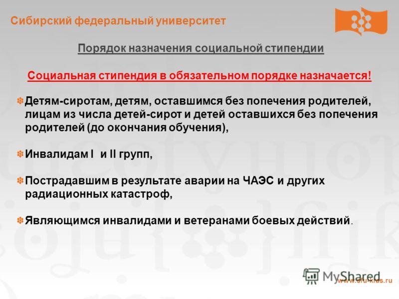 Сибирский федеральный университет www.sfu-kras.ru Порядок назначения социальной стипендии Социальная стипендия в обязательном порядке назначается! Детям-сиротам, детям, оставшимся без попечения родителей, лицам из числа детей-сирот и детей оставшихся