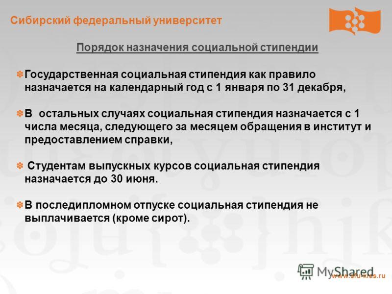 Сибирский федеральный университет www.sfu-kras.ru Порядок назначения социальной стипендии Государственная социальная стипендия как правило назначается на календарный год с 1 января по 31 декабря, В остальных случаях социальная стипендия назначается с