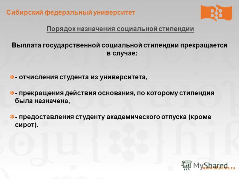 Сибирский федеральный университет www.sfu-kras.ru Порядок назначения социальной стипендии Выплата государственной социальной стипендии прекращается в случае: - отчисления студента из университета, - прекращения действия основания, по которому стипенд