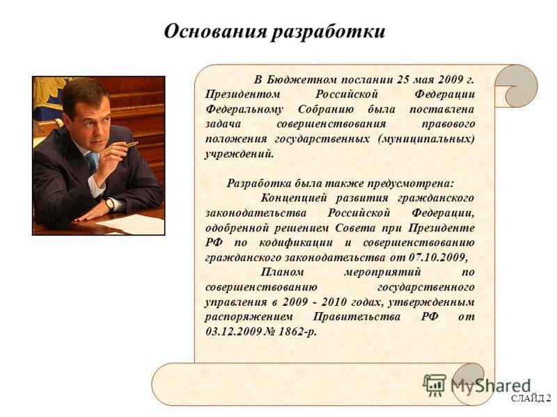 СЛАЙД 2 Основания разработки В Бюджетном послании 25 мая 2009 г. Президентом Российской Федерации Федеральному Собранию была поставлена задача совершенствования правового положения государственных (муниципальных) учреждений. Разработка была также пре