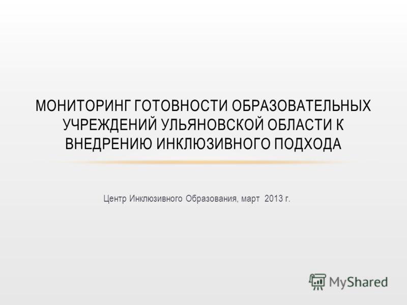 Центр Инклюзивного Образования, март 2013 г. МОНИТОРИНГ ГОТОВНОСТИ ОБРАЗОВАТЕЛЬНЫХ УЧРЕЖДЕНИЙ УЛЬЯНОВСКОЙ ОБЛАСТИ К ВНЕДРЕНИЮ ИНКЛЮЗИВНОГО ПОДХОДА