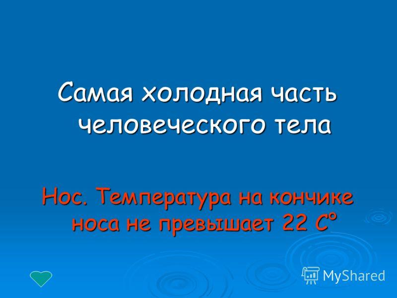 Самая холодная часть человеческого тела Нос. Температура на кончике носа не превышает 22 С°