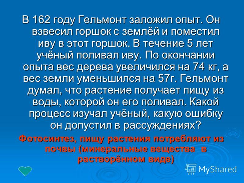 В 162 году Гельмонт заложил опыт. Он взвесил горшок с землёй и поместил иву в этот горшок. В течение 5 лет учёный поливал иву. По окончании опыта вес дерева увеличился на 74 кг, а вес земли уменьшился на 57г. Гельмонт думал, что растение получает пищ