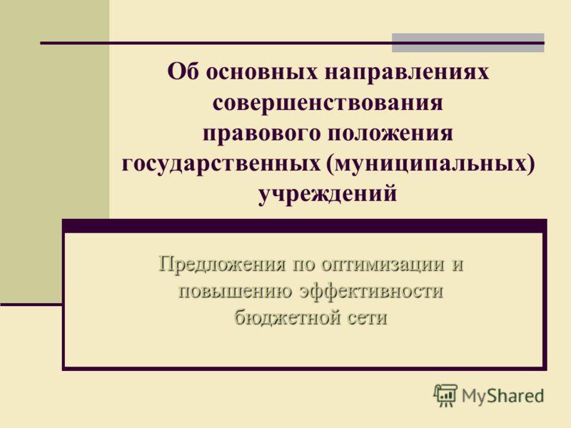 Об основных направлениях совершенствования правового положения государственных (муниципальных) учреждений Предложения по оптимизации и повышению эффективности бюджетной сети