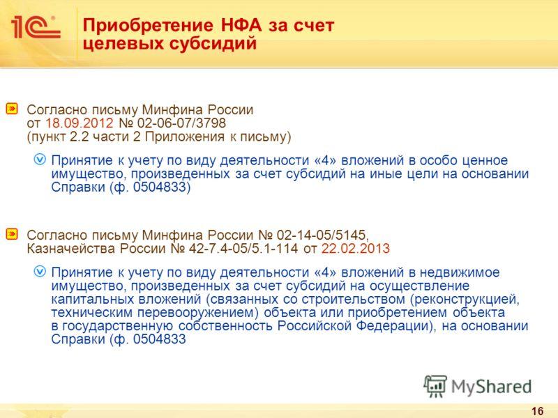 16 Приобретение НФА за счет целевых субсидий Согласно письму Минфина России от 18.09.2012 02-06-07/3798 (пункт 2.2 части 2 Приложения к письму) Принятие к учету по виду деятельности «4» вложений в особо ценное имущество, произведенных за счет субсиди