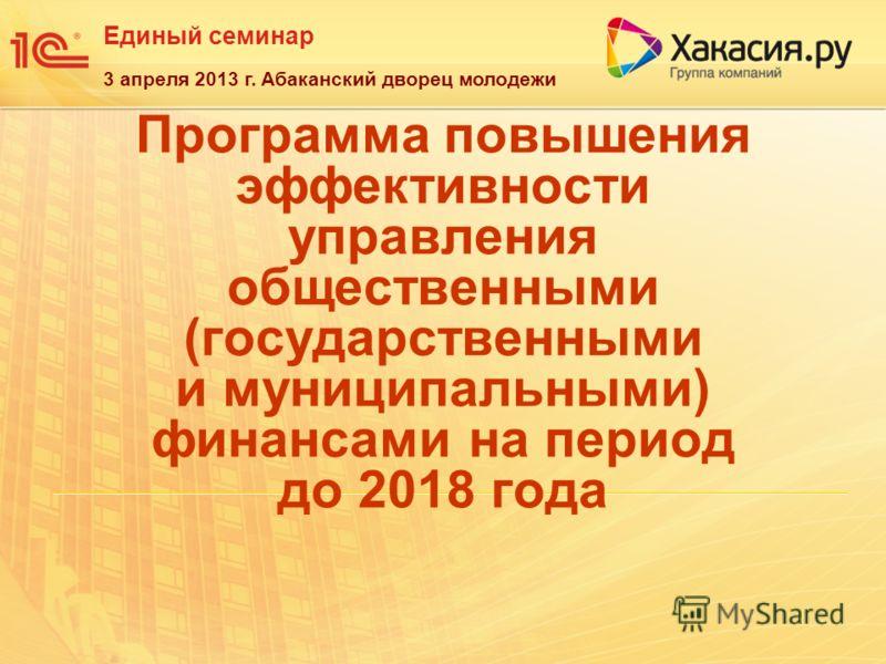 Единый семинар 3 апреля 2013 г. Абаканский дворец молодежи Программа повышения эффективности управления общественными (государственными и муниципальными) финансами на период до 2018 года