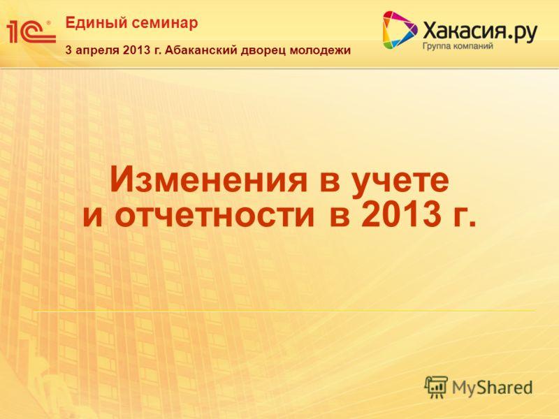 Единый семинар 3 апреля 2013 г. Абаканский дворец молодежи Изменения в учете и отчетности в 2013 г.