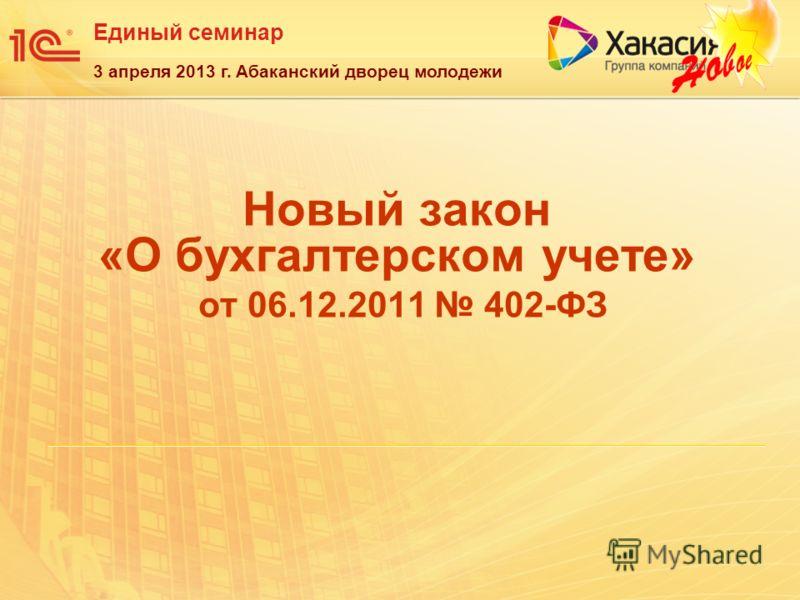 Единый семинар 3 апреля 2013 г. Абаканский дворец молодежи Новый закон «О бухгалтерском учете» от 06.12.2011 402-ФЗ