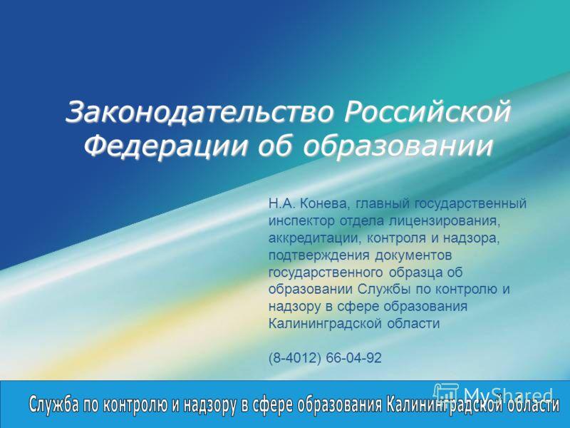 LOGO Законодательство Российской Федерации об образовании Н.А. Конева, главный государственный инспектор отдела лицензирования, аккредитации, контроля и надзора, подтверждения документов государственного образца об образовании Службы по контролю и на