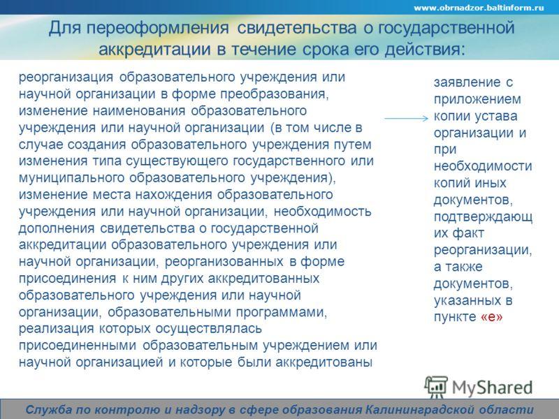 Company Logo Для переоформления свидетельства о государственной аккредитации в течение срока его действия: www.obrnadzor.baltinform.ru Служба по контролю и надзору в сфере образования Калининградской области заявление с приложением копии устава орган