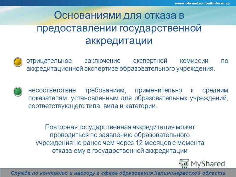Company Logo www.obrnadzor.baltinform.ru Служба по контролю и надзору в сфере образования Калининградской области Основаниями для отказа в предоставлении государственной аккредитации несоответствие требованиям, применительно к средним показателям, ус