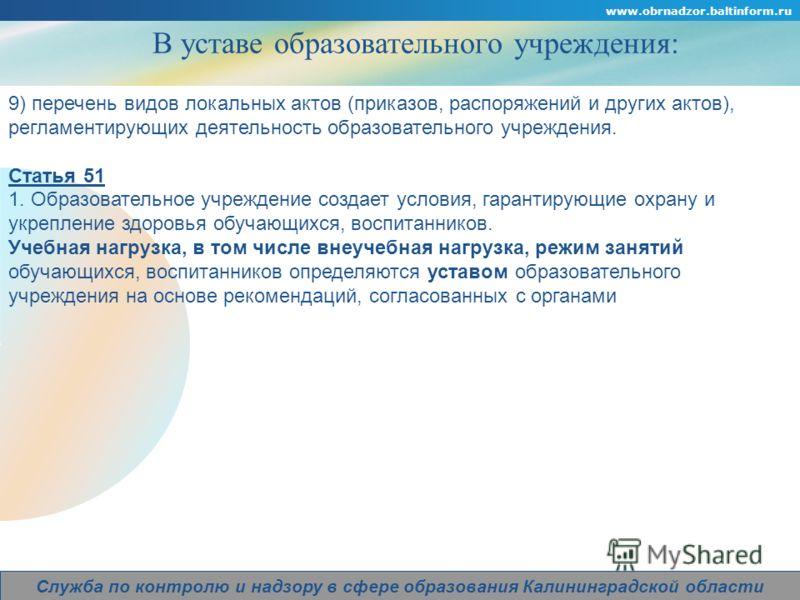 Company Logo www.obrnadzor.baltinform.ru Служба по контролю и надзору в сфере образования Калининградской области В уставе образовательного учреждения: 9) перечень видов локальных актов (приказов, распоряжений и других актов), регламентирующих деятел