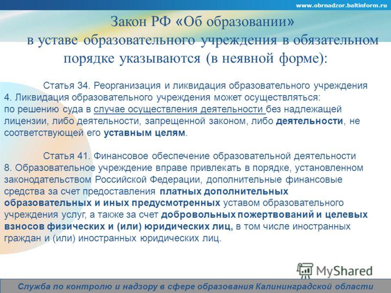 Company Logo www.obrnadzor.baltinform.ru Служба по контролю и надзору в сфере образования Калининградской области Закон РФ « Об образовании » в уставе образовательного учреждения в обязательном порядке указываются (в неявной форме): Статья 34. Реорга