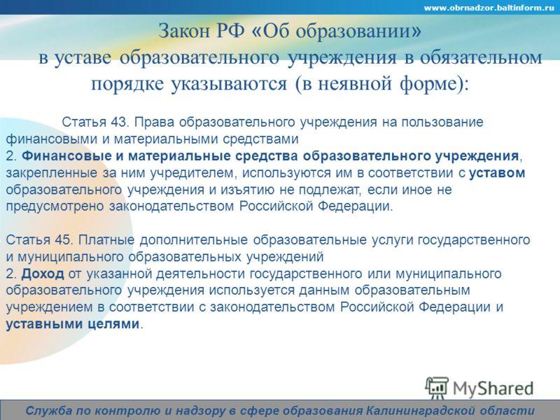 Company Logo www.obrnadzor.baltinform.ru Служба по контролю и надзору в сфере образования Калининградской области Закон РФ « Об образовании » в уставе образовательного учреждения в обязательном порядке указываются (в неявной форме): Статья 43. Права