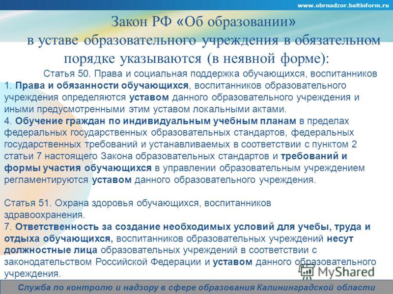 Company Logo www.obrnadzor.baltinform.ru Служба по контролю и надзору в сфере образования Калининградской области Закон РФ « Об образовании » в уставе образовательного учреждения в обязательном порядке указываются (в неявной форме): Статья 50. Права