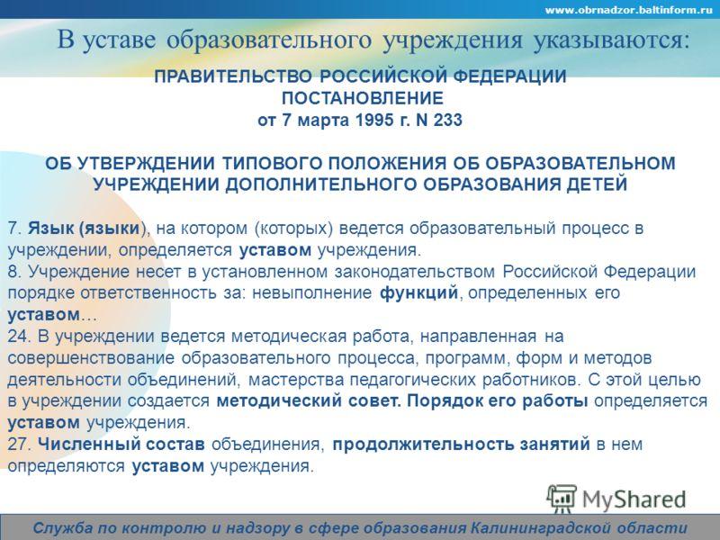Company Logo www.obrnadzor.baltinform.ru Служба по контролю и надзору в сфере образования Калининградской области В уставе образовательного учреждения указываются: ПРАВИТЕЛЬСТВО РОССИЙСКОЙ ФЕДЕРАЦИИ ПОСТАНОВЛЕНИЕ от 7 марта 1995 г. N 233 ОБ УТВЕРЖДЕН