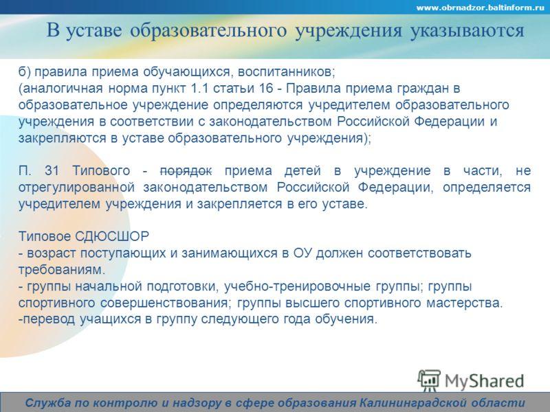 Company Logo www.obrnadzor.baltinform.ru Служба по контролю и надзору в сфере образования Калининградской области В уставе образовательного учреждения указываются б) правила приема обучающихся, воспитанников; (аналогичная норма пункт 1.1 статьи 16 -
