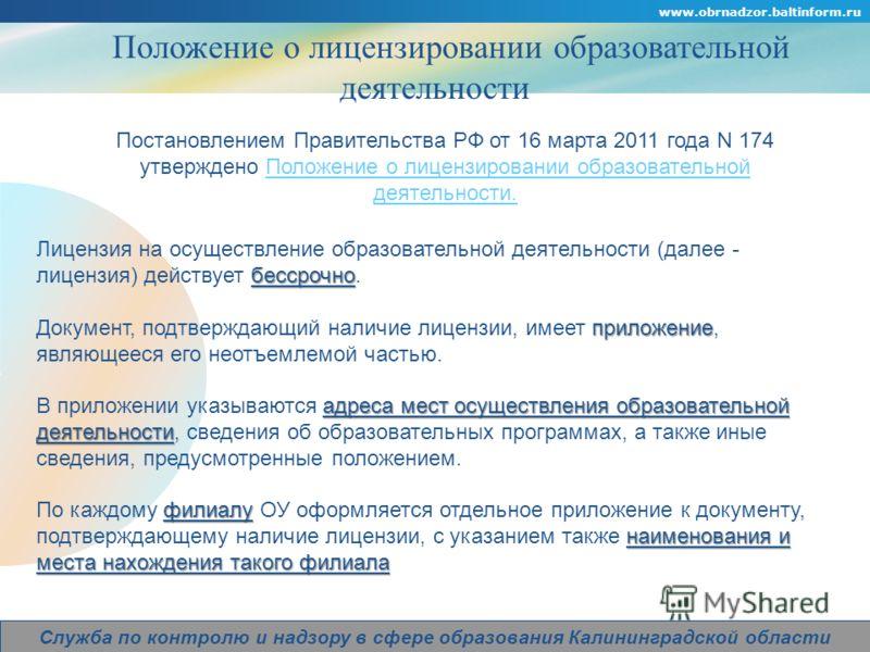 Company Logo www.obrnadzor.baltinform.ru Служба по контролю и надзору в сфере образования Калининградской области Положение о лицензировании образовательной деятельности Постановлением Правительства РФ от 16 марта 2011 года N 174 утверждено Положение