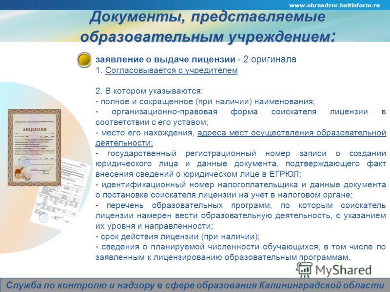 www.obrnadzor.baltinform.ru Company Logo Служба по контролю и надзору в сфере образования Калининградской области Документы, представляемые образовательным учреждением : заявление о выдаче лицензии - 2 оригинала 1. Согласовывается с учредителем 2. В
