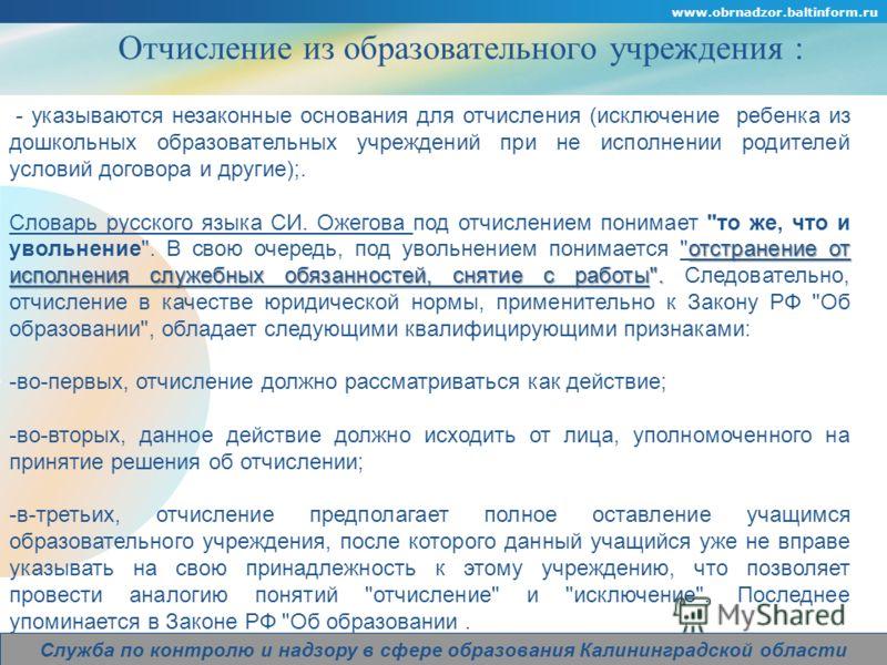 Company Logo www.obrnadzor.baltinform.ru Служба по контролю и надзору в сфере образования Калининградской области Отчисление из образовательного учреждения : - указываются незаконные основания для отчисления (исключение ребенка из дошкольных образова