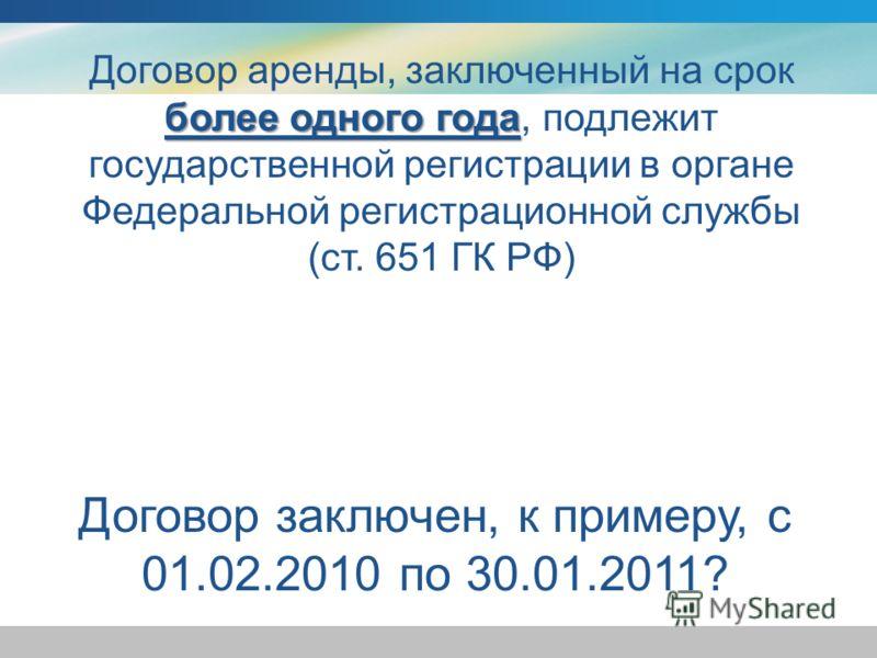 Договор заключен, к примеру, с 01.02.2010 по 30.01.2011? более одного года Договор аренды, заключенный на срок более одного года, подлежит государственной регистрации в органе Федеральной регистрационной службы (ст. 651 ГК РФ)
