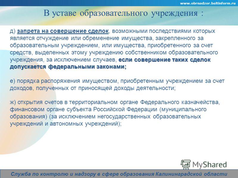 Company Logo www.obrnadzor.baltinform.ru Служба по контролю и надзору в сфере образования Калининградской области В уставе образовательного учреждения : если совершение таких сделок допускается федеральными законами; д) запрета на совершение сделок,