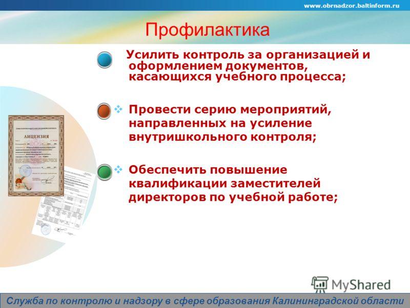 Company Logo www.obrnadzor.baltinform.ru Служба по контролю и надзору в сфере образования Калининградской области Усилить контроль за организацией и оформлением документов, касающихся учебного процесса; Провести серию мероприятий, направленных на уси