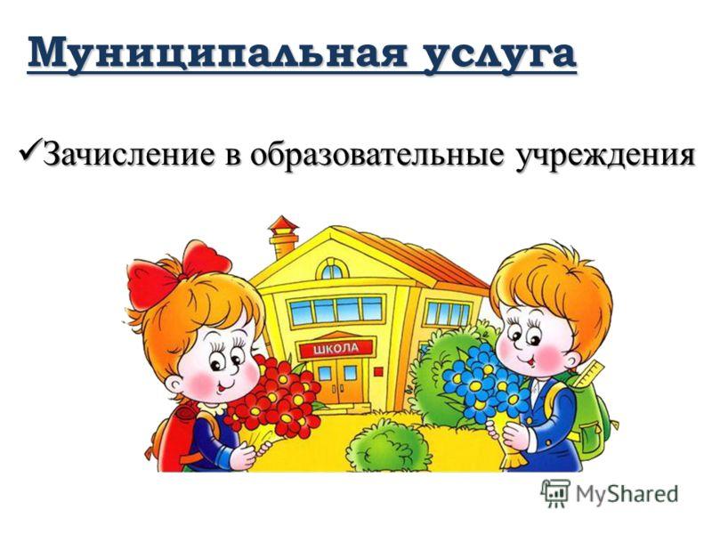 Муниципальная услуга Зачисление в образовательные учреждения Зачисление в образовательные учреждения