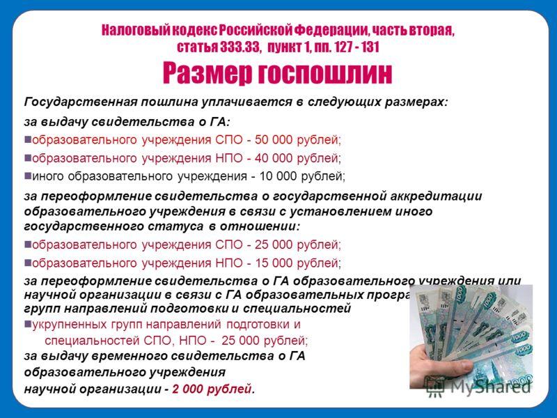Налоговый кодекс Российской Федерации, часть вторая, статья 333.33, пункт 1, пп. 127 - 131 Размер госпошлин Государственная пошлина уплачивается в следующих размерах: за выдачу свидетельства о ГА: образовательного учреждения СПО - 50 000 рублей; обра
