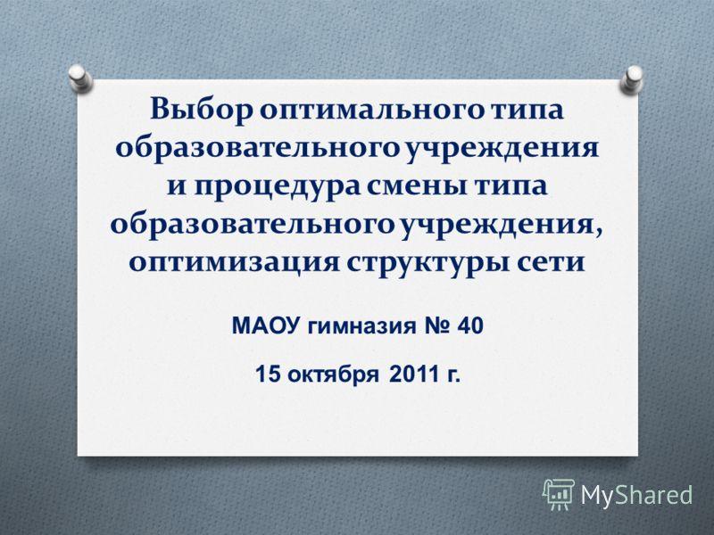 Выбор оптимального типа образовательного учреждения и процедура смены типа образовательного учреждения, оптимизация структуры сети МАОУ гимназия 40 15 октября 2011 г.