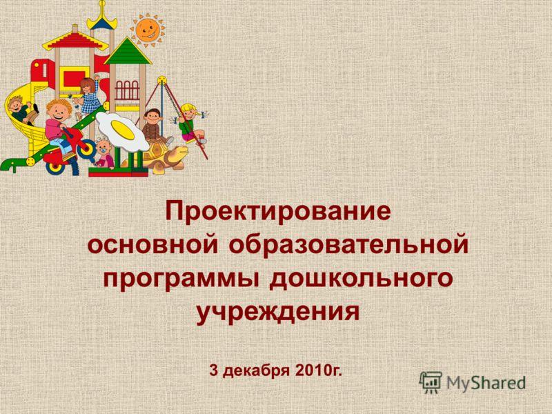 Проектирование основной образовательной программы дошкольного учреждения 3 декабря 2010г.