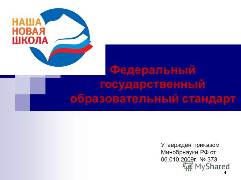 1 Федеральный государственный образовательный стандарт Утверждён приказом Минобрнауки РФ от 06.010.2009г. 373