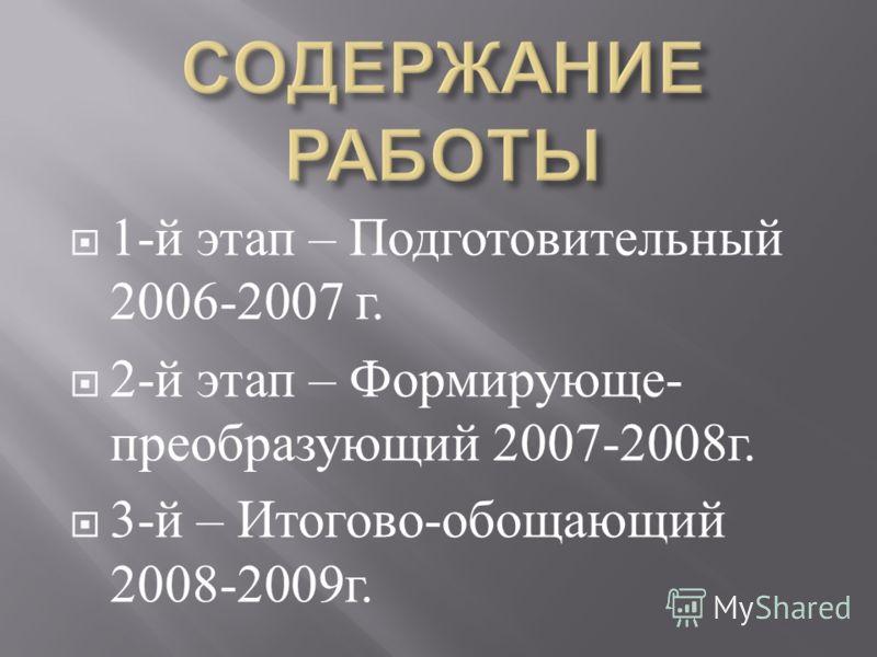 1- й этап – Подготовительный 2006-2007 г. 2- й этап – Формирующе - преобразующий 2007-2008 г. 3- й – Итогово - обощающий 2008-2009 г.