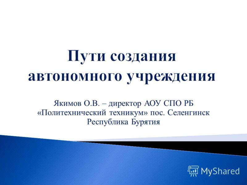Якимов О.В. – директор АОУ СПО РБ «Политехнический техникум» пос. Селенгинск Республика Бурятия