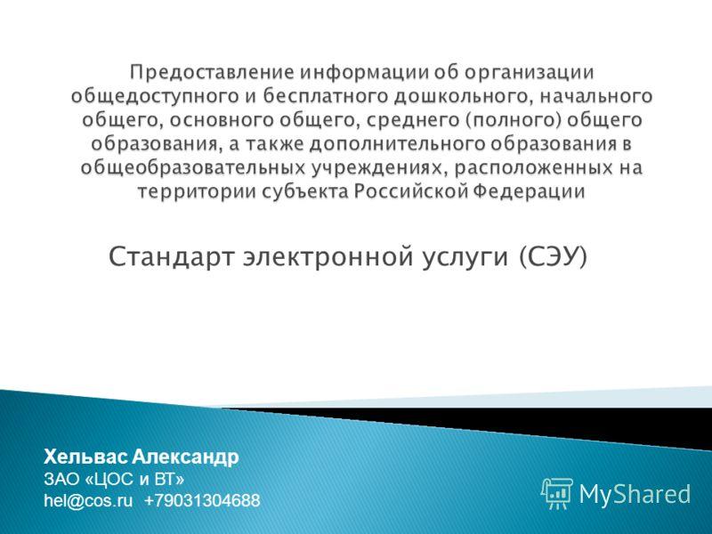 Стандарт электронной услуги (СЭУ) Хельвас Александр ЗАО «ЦОС и ВТ» hel@cos.ru +79031304688