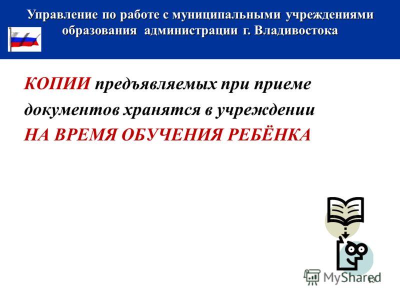 КОПИИ предъявляемых при приеме документов хранятся в учреждении НА ВРЕМЯ ОБУЧЕНИЯ РЕБЁНКА Управление по работе с муниципальными учреждениями образования администрации г. Владивостока 13