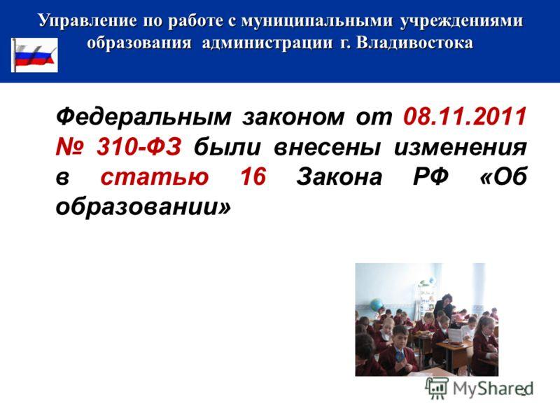 Федеральным законом от 08.11.2011 310-ФЗ были внесены изменения в статью 16 Закона РФ «Об образовании» Управление по работе с муниципальными учреждениями образования администрации г. Владивостока 2